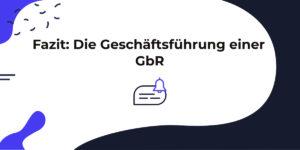 Fazit: Grundsatz der Vertretung einer GbR, den Geschäftsführungsaufgaben und den Gesellschaften